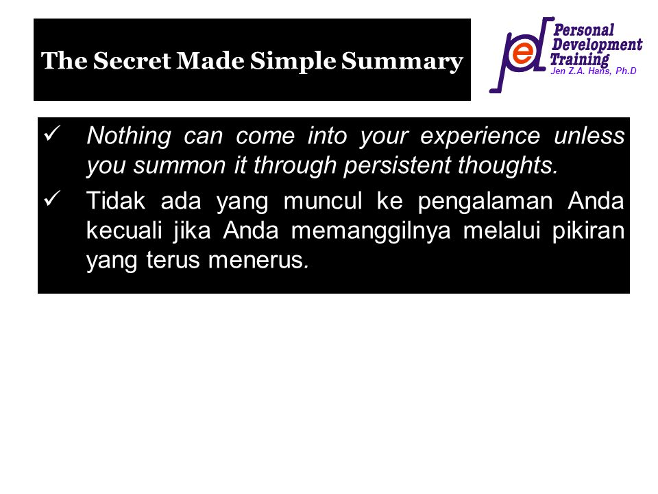 Jen Z.A. Hans, Ph.D The Secret Made Simple Summary Nothing can come into your experience unless you summon it through persistent thoughts. Tidak ada y