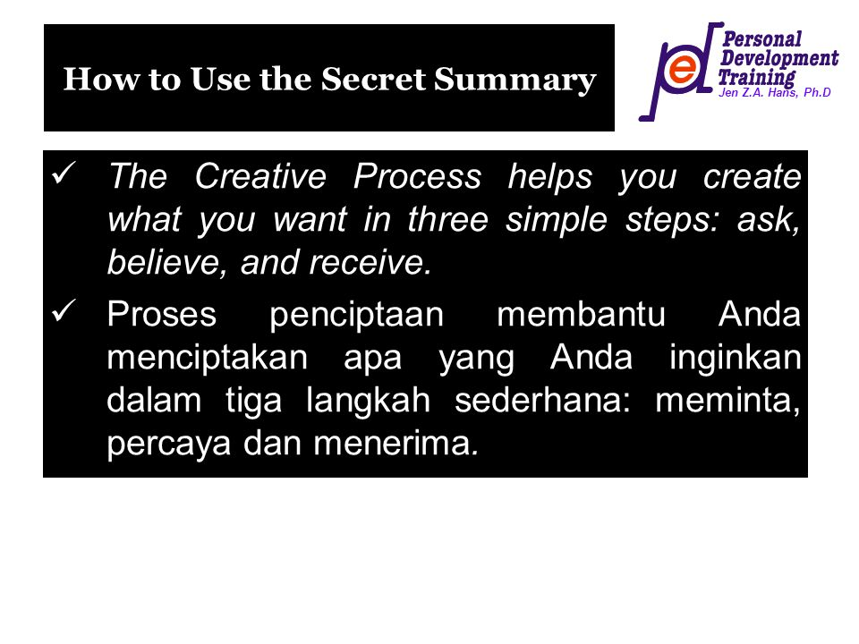 Jen Z.A. Hans, Ph.D How to Use the Secret Summary The Creative Process helps you create what you want in three simple steps: ask, believe, and receive