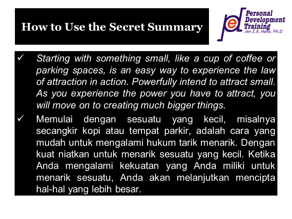 Jen Z.A. Hans, Ph.D How to Use the Secret Summary Starting with something small, like a cup of coffee or parking spaces, is an easy way to experience