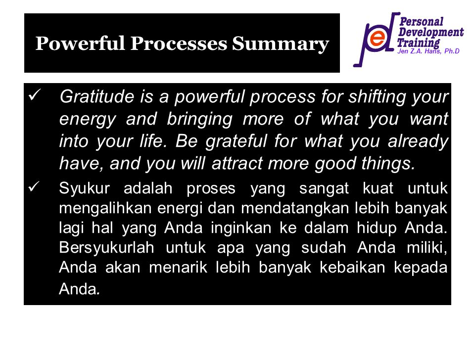 Jen Z.A. Hans, Ph.D Powerful Processes Summary Gratitude is a powerful process for shifting your energy and bringing more of what you want into your l