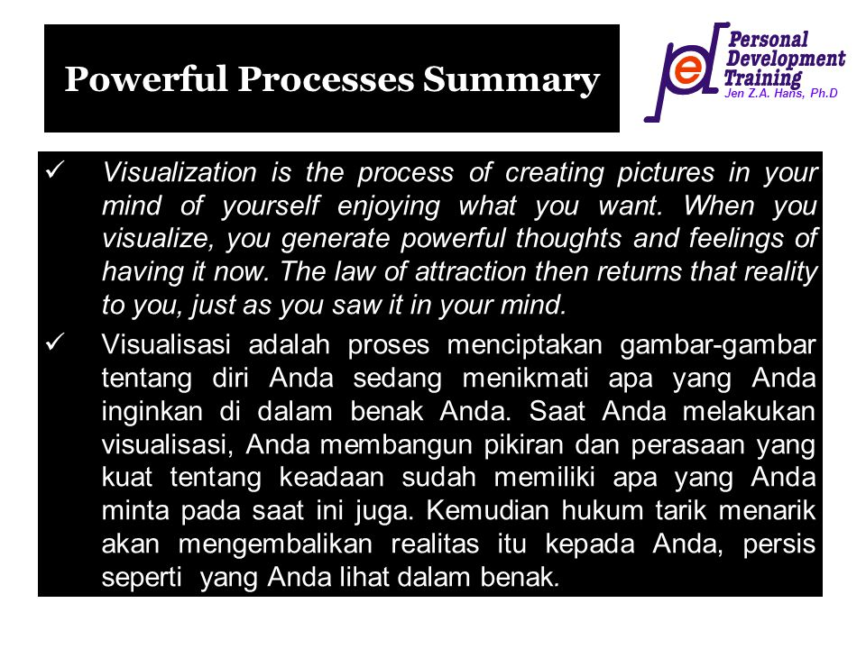 Jen Z.A. Hans, Ph.D Powerful Processes Summary Visualization is the process of creating pictures in your mind of yourself enjoying what you want. When