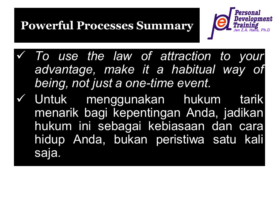 Jen Z.A. Hans, Ph.D Powerful Processes Summary To use the law of attraction to your advantage, make it a habitual way of being, not just a one-time ev