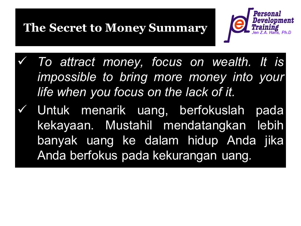 Jen Z.A. Hans, Ph.D The Secret to Money Summary To attract money, focus on wealth. It is impossible to bring more money into your life when you focus