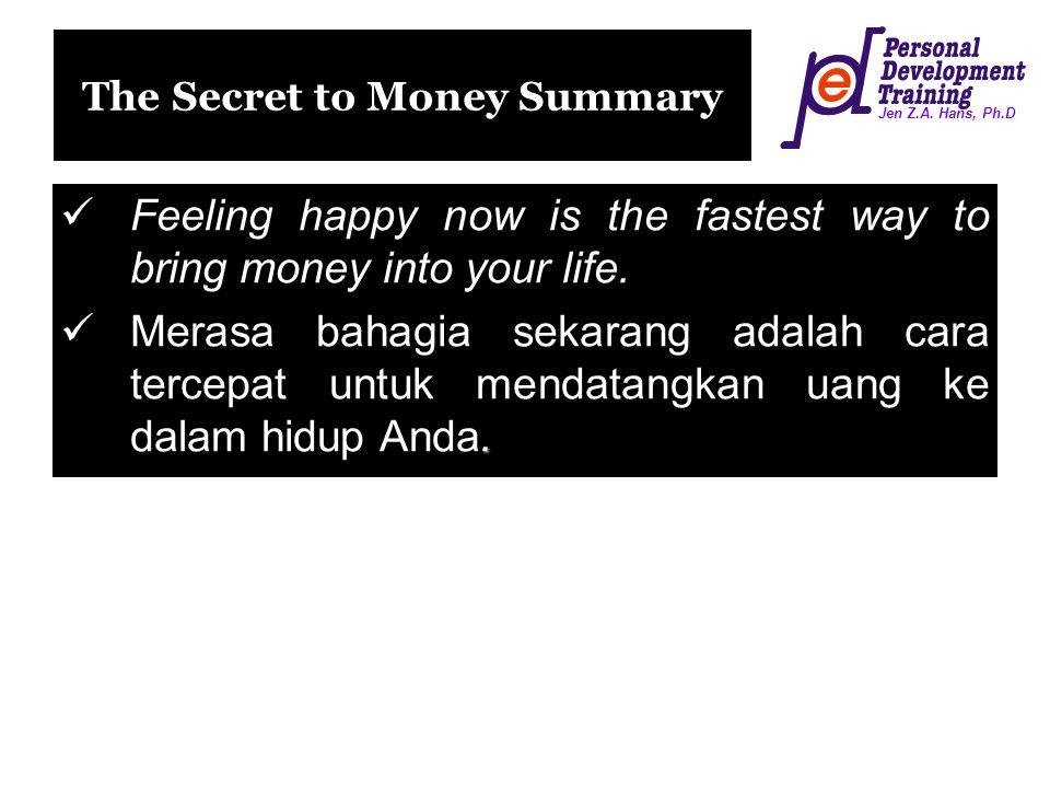 Jen Z.A. Hans, Ph.D The Secret to Money Summary Feeling happy now is the fastest way to bring money into your life.. Merasa bahagia sekarang adalah ca