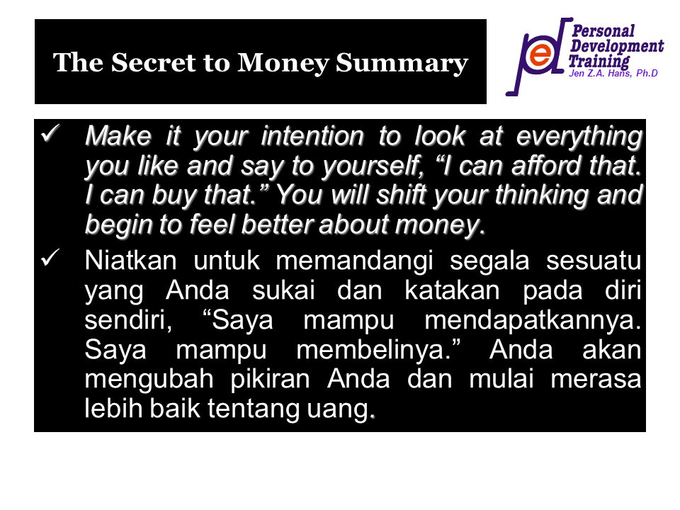 "Jen Z.A. Hans, Ph.D The Secret to Money Summary Make it your intention to look at everything you like and say to yourself, ""I can afford that. I can b"