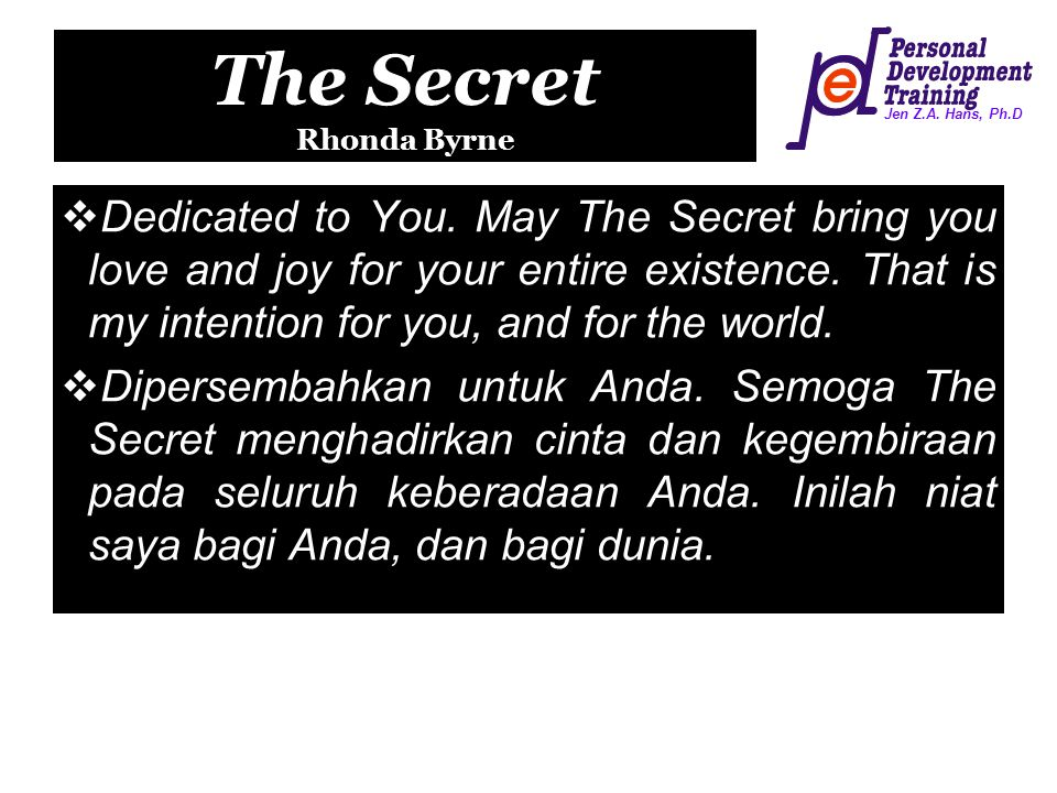 Jen Z.A. Hans, Ph.D The Secret Rhonda Byrne  Dedicated to You. May The Secret bring you love and joy for your entire existence. That is my intention