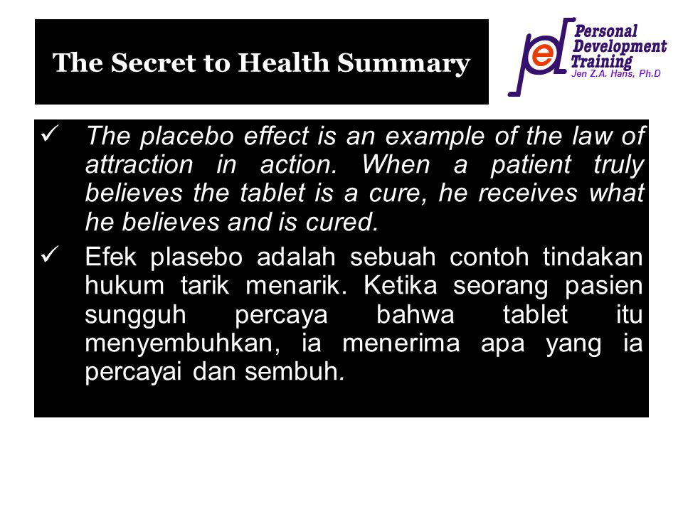 Jen Z.A. Hans, Ph.D The Secret to Health Summary The placebo effect is an example of the law of attraction in action. When a patient truly believes th