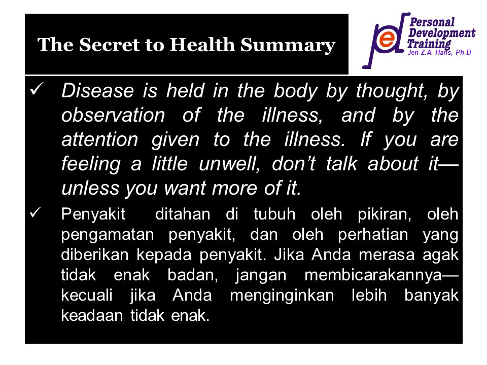 Jen Z.A. Hans, Ph.D The Secret to Health Summary Disease is held in the body by thought, by observation of the illness, and by the attention given to