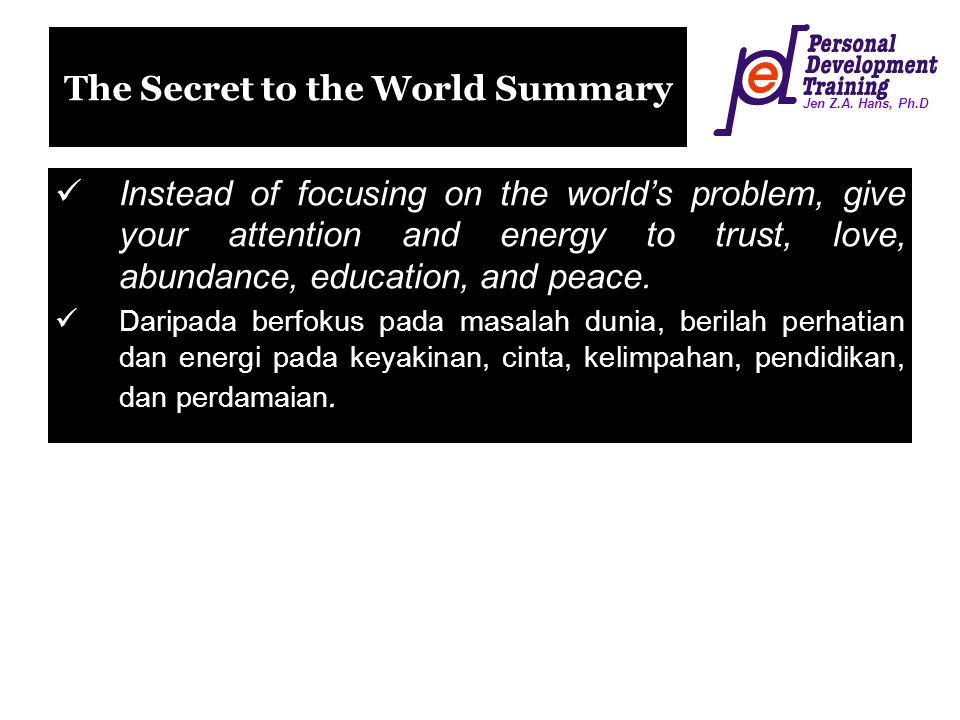 Jen Z.A. Hans, Ph.D The Secret to the World Summary Instead of focusing on the world's problem, give your attention and energy to trust, love, abundan