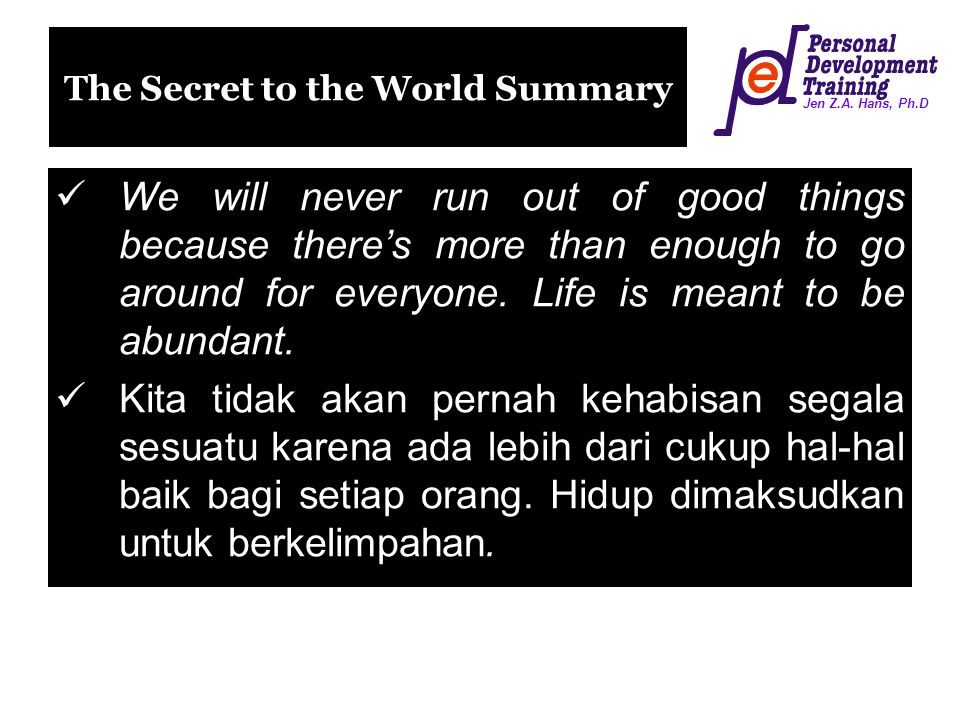 Jen Z.A. Hans, Ph.D The Secret to the World Summary We will never run out of good things because there's more than enough to go around for everyone. L