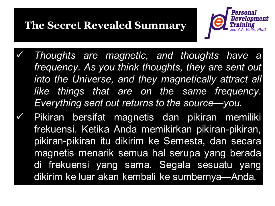 Jen Z.A. Hans, Ph.D The Secret Revealed Summary Thoughts are magnetic, and thoughts have a frequency. As you think thoughts, they are sent out into th