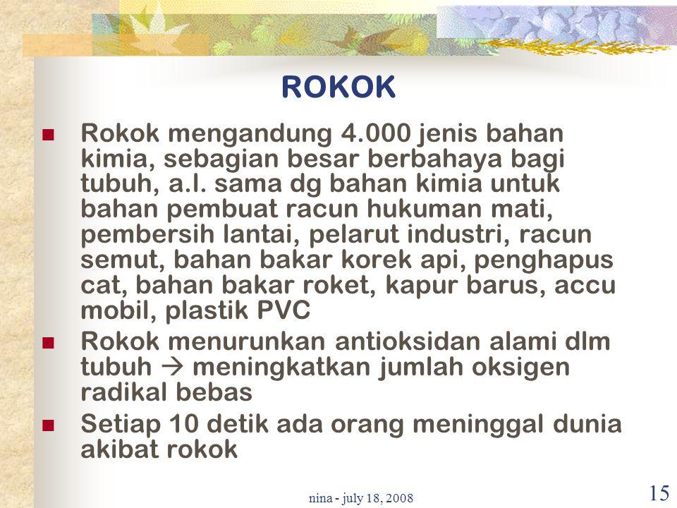 nina - july 18, 2008 15 ROKOK Rokok mengandung 4.000 jenis bahan kimia, sebagian besar berbahaya bagi tubuh, a.l. sama dg bahan kimia untuk bahan pemb