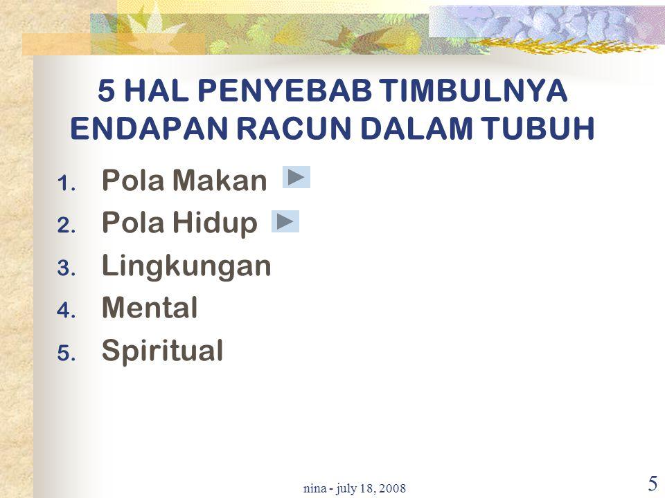 nina - july 18, 2008 5 5 HAL PENYEBAB TIMBULNYA ENDAPAN RACUN DALAM TUBUH 1. Pola Makan 2. Pola Hidup 3. Lingkungan 4. Mental 5. Spiritual