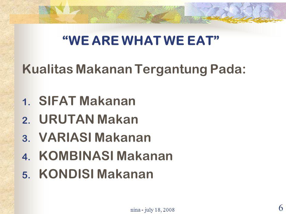 """nina - july 18, 2008 6 """"WE ARE WHAT WE EAT"""" Kualitas Makanan Tergantung Pada: 1. SIFAT Makanan 2. URUTAN Makan 3. VARIASI Makanan 4. KOMBINASI Makanan"""