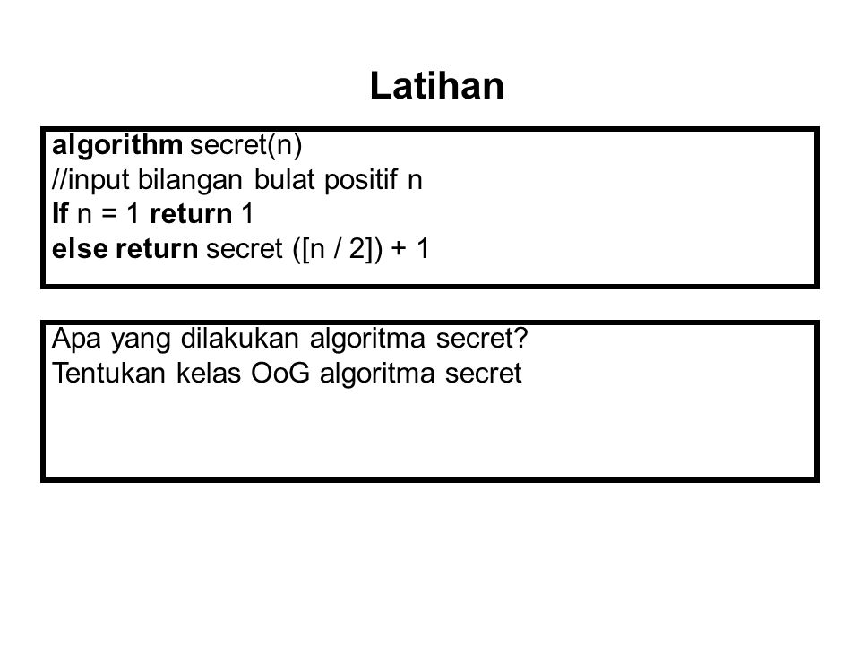 algorithm secret(n) //input bilangan bulat positif n If n = 1 return 1 else return secret ([n / 2]) + 1 Latihan Apa yang dilakukan algoritma secret? T