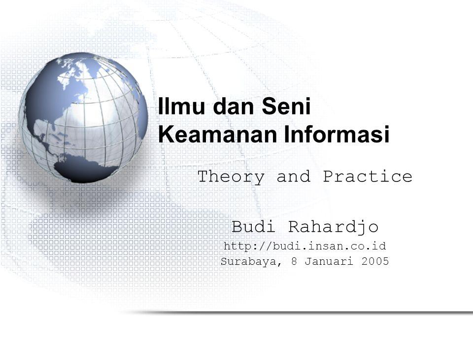 Ilmu dan Seni Keamanan Informasi Theory and Practice Budi Rahardjo http://budi.insan.co.id Surabaya, 8 Januari 2005