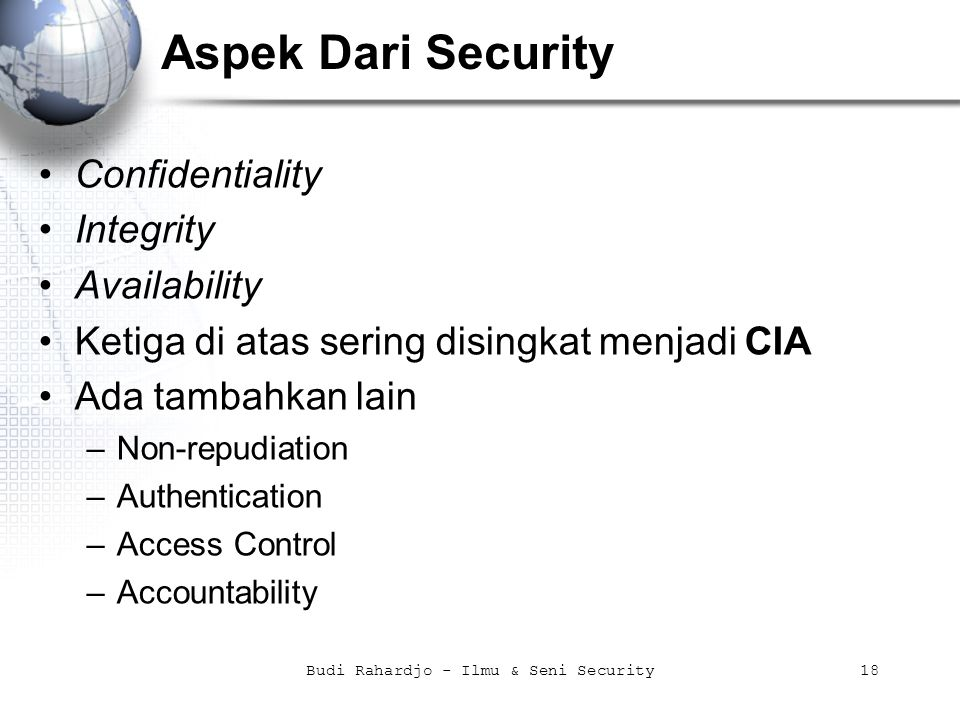 Budi Rahardjo - Ilmu & Seni Security18 Aspek Dari Security Confidentiality Integrity Availability Ketiga di atas sering disingkat menjadi CIA Ada tambahkan lain –Non-repudiation –Authentication –Access Control –Accountability