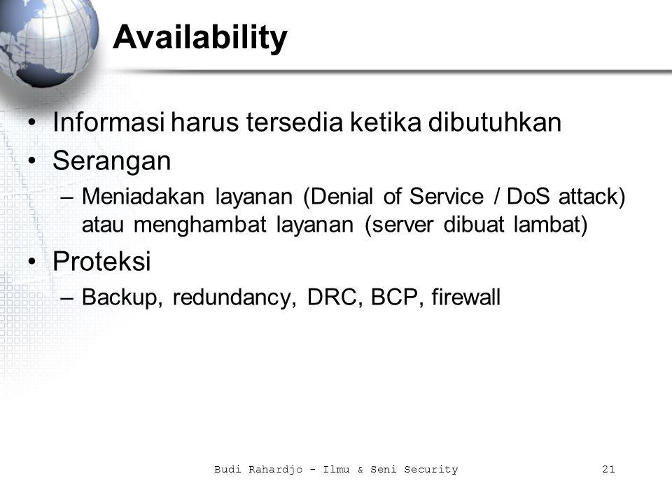 Budi Rahardjo - Ilmu & Seni Security21 Availability Informasi harus tersedia ketika dibutuhkan Serangan –Meniadakan layanan (Denial of Service / DoS attack) atau menghambat layanan (server dibuat lambat) Proteksi –Backup, redundancy, DRC, BCP, firewall