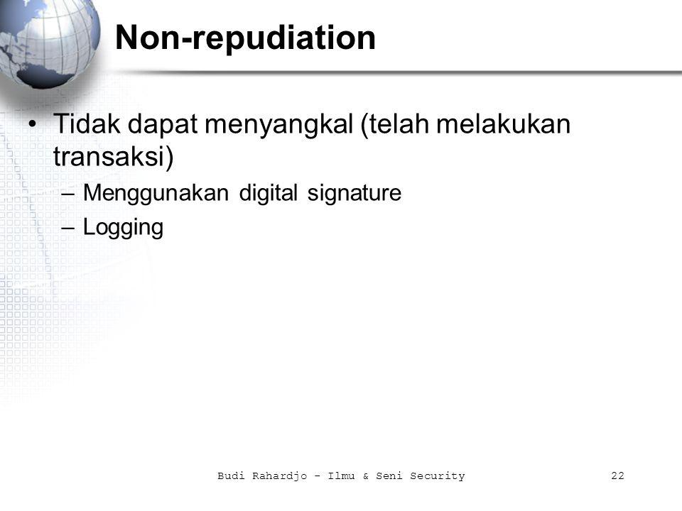 Budi Rahardjo - Ilmu & Seni Security22 Non-repudiation Tidak dapat menyangkal (telah melakukan transaksi) –Menggunakan digital signature –Logging