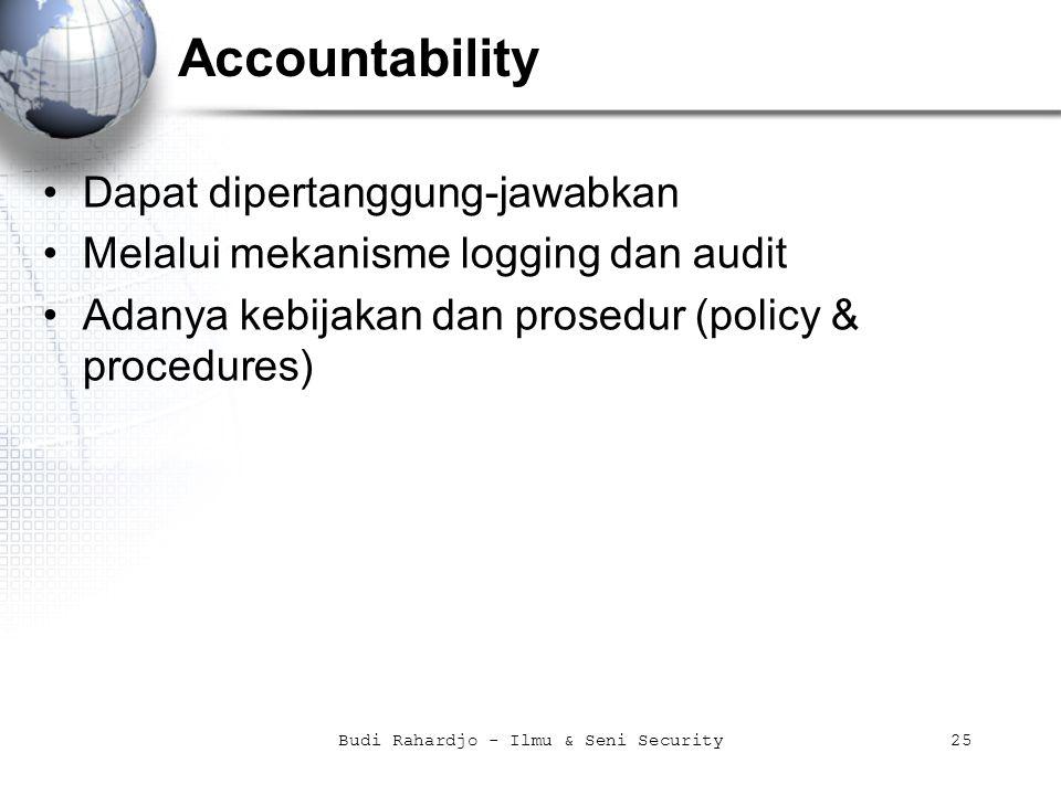 Budi Rahardjo - Ilmu & Seni Security25 Accountability Dapat dipertanggung-jawabkan Melalui mekanisme logging dan audit Adanya kebijakan dan prosedur (policy & procedures)