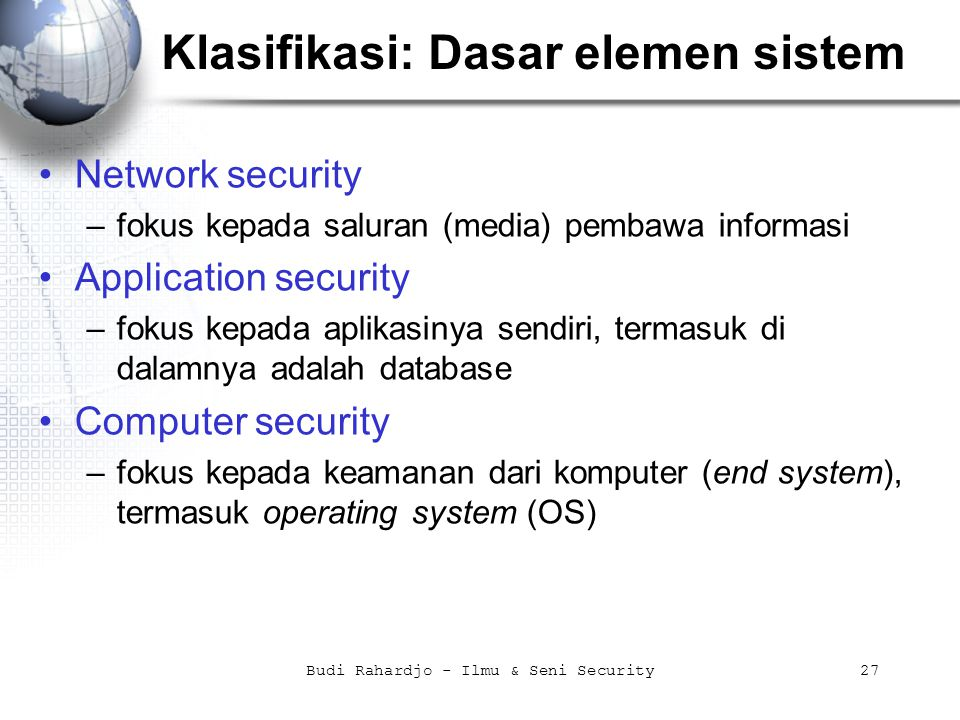Budi Rahardjo - Ilmu & Seni Security27 Klasifikasi: Dasar elemen sistem Network security –fokus kepada saluran (media) pembawa informasi Application s