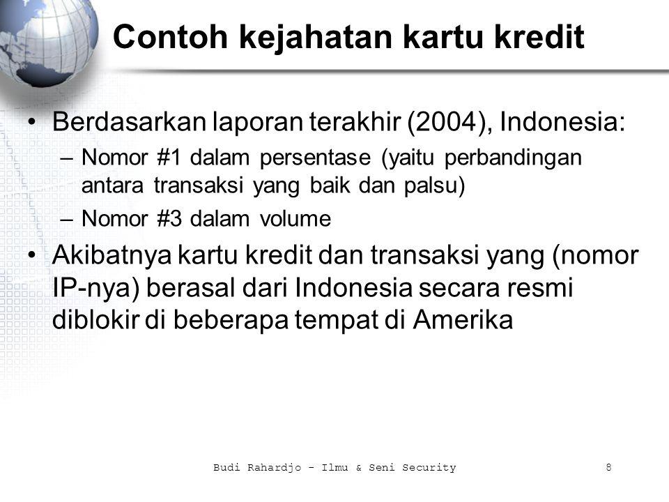 8 Contoh kejahatan kartu kredit Berdasarkan laporan terakhir (2004), Indonesia: –Nomor #1 dalam persentase (yaitu perbandingan antara transaksi yang baik dan palsu) –Nomor #3 dalam volume Akibatnya kartu kredit dan transaksi yang (nomor IP-nya) berasal dari Indonesia secara resmi diblokir di beberapa tempat di Amerika