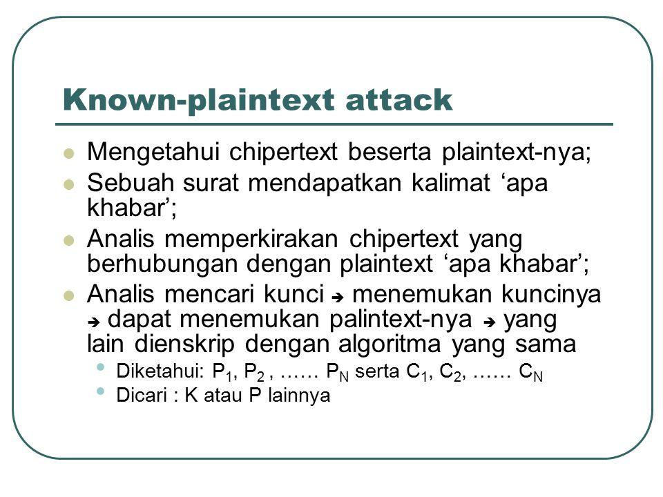 Chosen-plaintext attack Hanya mengetahui sejumlah plaintext dan ciphertext; Bebas memilih plaintext-nya  dienskripsi dengan agoritma dan kunci yang sama; Memilih satu blok besar plaintext untuk dienskripsi; Hanya melakukan menebak kuncinya; Diketahui: P 1, P 2, …… P N serta C 1, C 2, …… C N dan analis memilih P 1, P 2, …… P N Dicari : K atau P lainnya