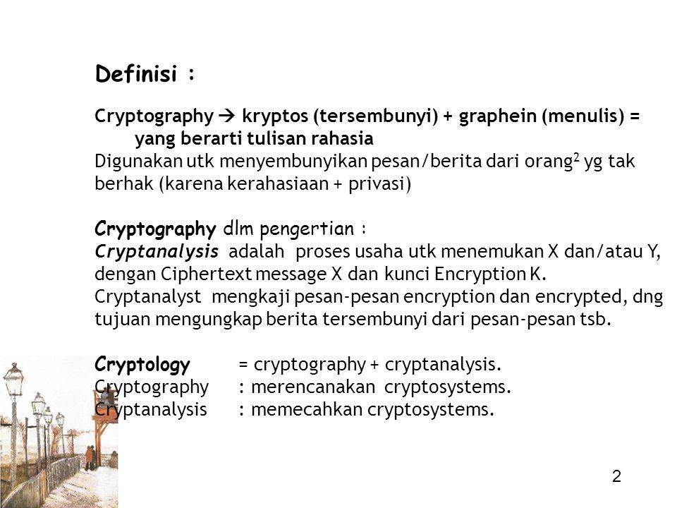 2 Definisi : Cryptography  kryptos (tersembunyi) + graphein (menulis) = yang berarti tulisan rahasia Digunakan utk menyembunyikan pesan/berita dari o