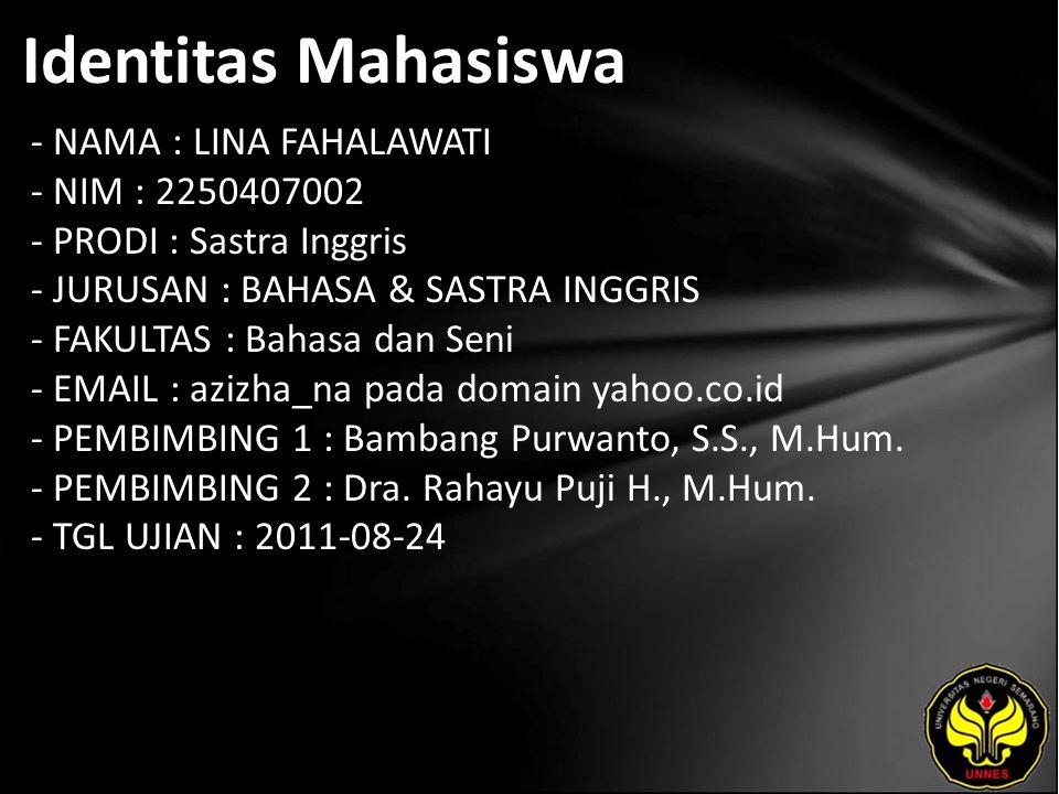 Identitas Mahasiswa - NAMA : LINA FAHALAWATI - NIM : 2250407002 - PRODI : Sastra Inggris - JURUSAN : BAHASA & SASTRA INGGRIS - FAKULTAS : Bahasa dan Seni - EMAIL : azizha_na pada domain yahoo.co.id - PEMBIMBING 1 : Bambang Purwanto, S.S., M.Hum.