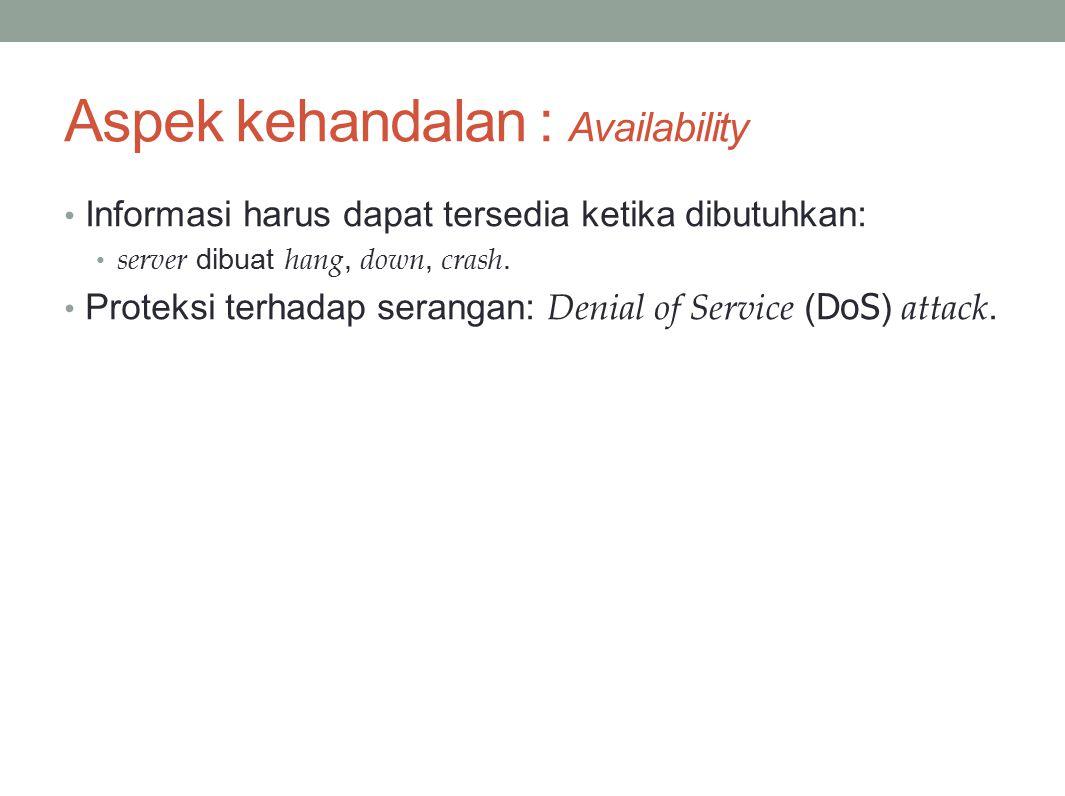 Aspek kehandalan : Availability Informasi harus dapat tersedia ketika dibutuhkan: server dibuat hang, down, crash.