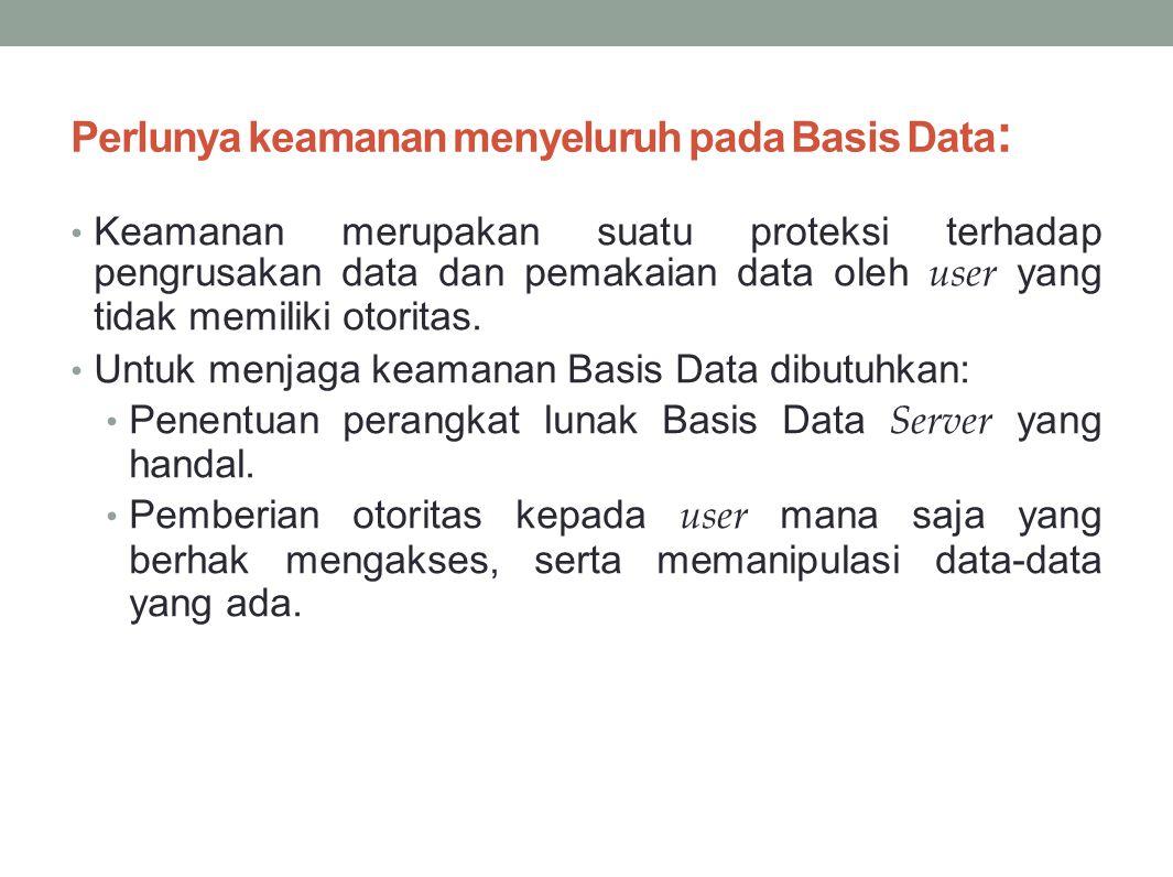 Perlunya keamanan menyeluruh pada Basis Data : Keamanan merupakan suatu proteksi terhadap pengrusakan data dan pemakaian data oleh user yang tidak memiliki otoritas.