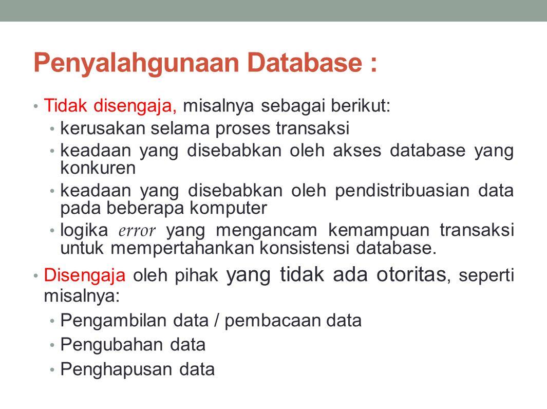 Penyalahgunaan Database : Tidak disengaja, misalnya sebagai berikut: kerusakan selama proses transaksi keadaan yang disebabkan oleh akses database yang konkuren keadaan yang disebabkan oleh pendistribuasian data pada beberapa komputer logika error yang mengancam kemampuan transaksi untuk mempertahankan konsistensi database.
