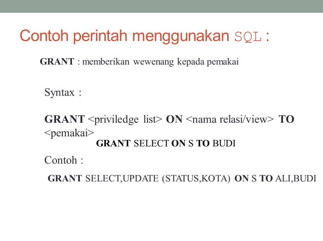 Contoh perintah menggunakan SQL : GRANT : memberikan wewenang kepada pemakai Syntax : GRANT ON TO Contoh : GRANT SELECT,UPDATE (STATUS,KOTA) ON S TO ALI,BUDI GRANT SELECT ON S TO BUDI