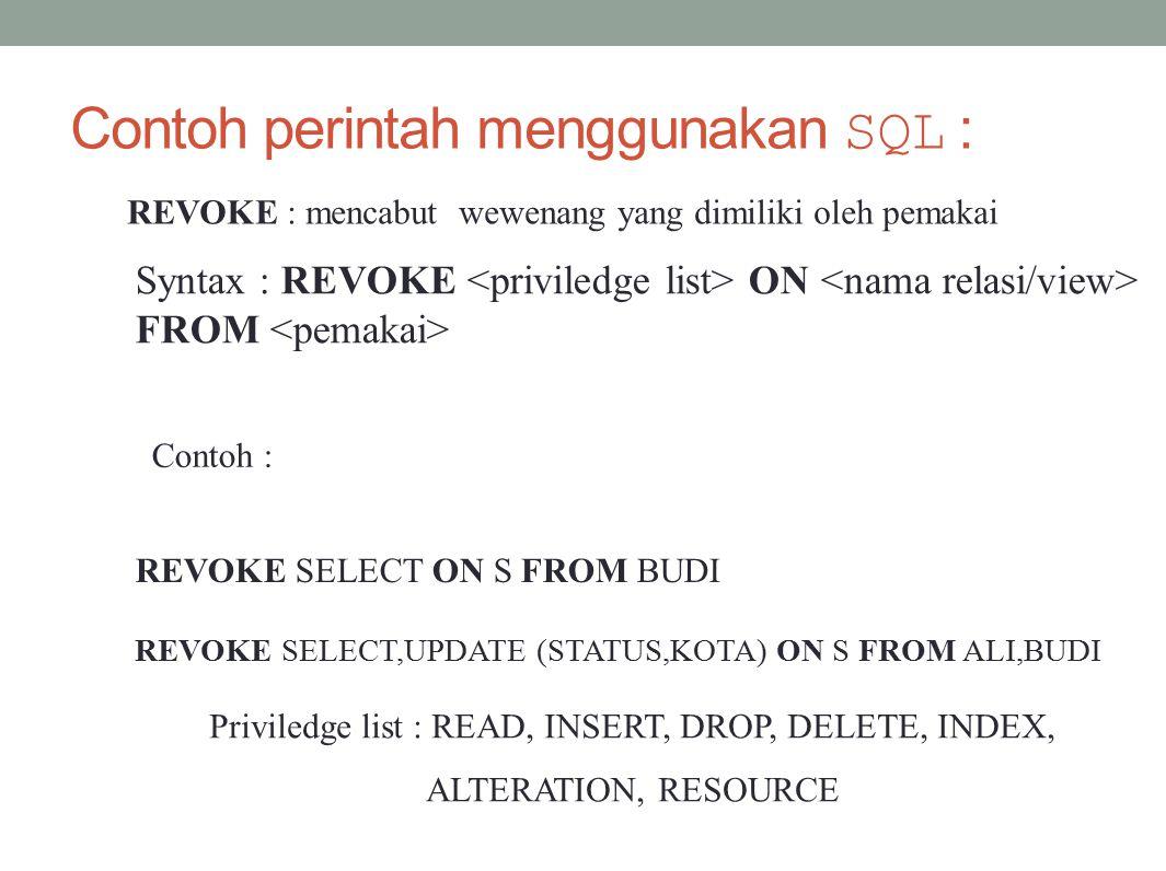 Contoh perintah menggunakan SQL : Contoh : REVOKE : mencabut wewenang yang dimiliki oleh pemakai Syntax : REVOKE ON FROM REVOKE SELECT ON S FROM BUDI REVOKE SELECT,UPDATE (STATUS,KOTA) ON S FROM ALI,BUDI Priviledge list : READ, INSERT, DROP, DELETE, INDEX, ALTERATION, RESOURCE