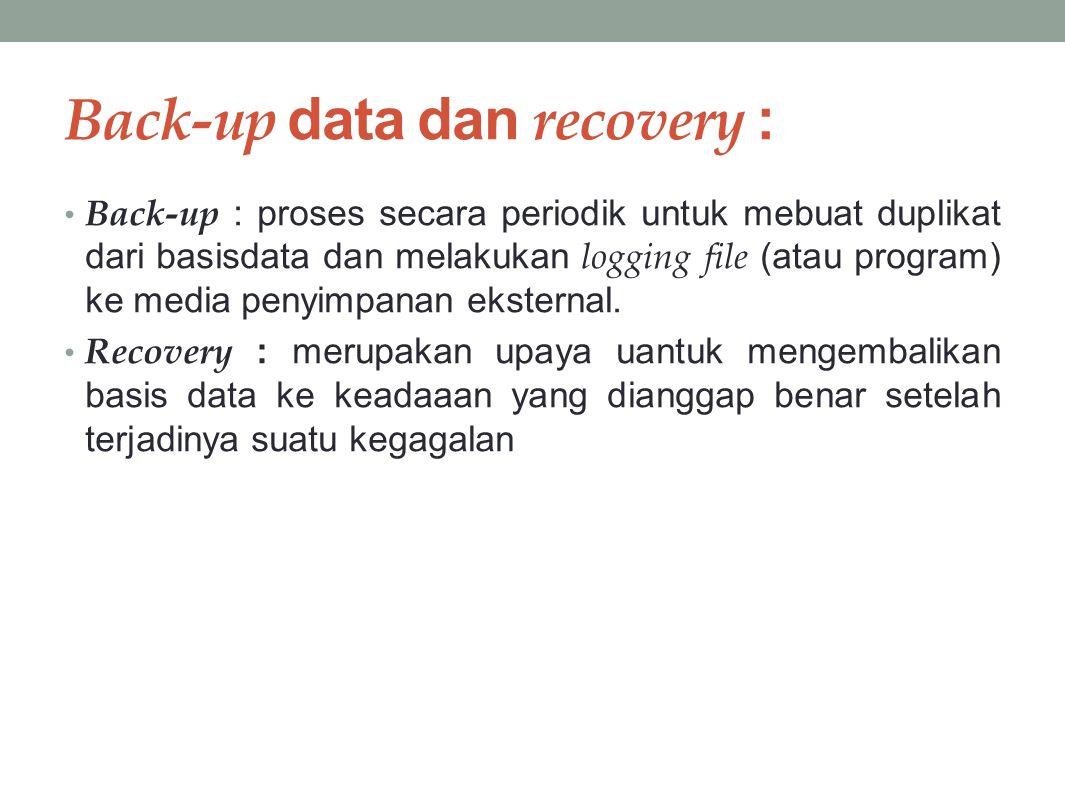 Back-up data dan recovery : Back-up : proses secara periodik untuk mebuat duplikat dari basisdata dan melakukan logging file (atau program) ke media penyimpanan eksternal.