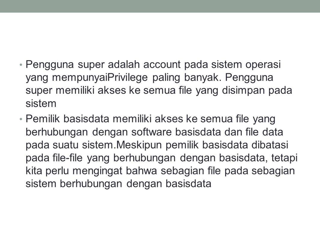 Pengguna super adalah account pada sistem operasi yang mempunyaiPrivilege paling banyak.