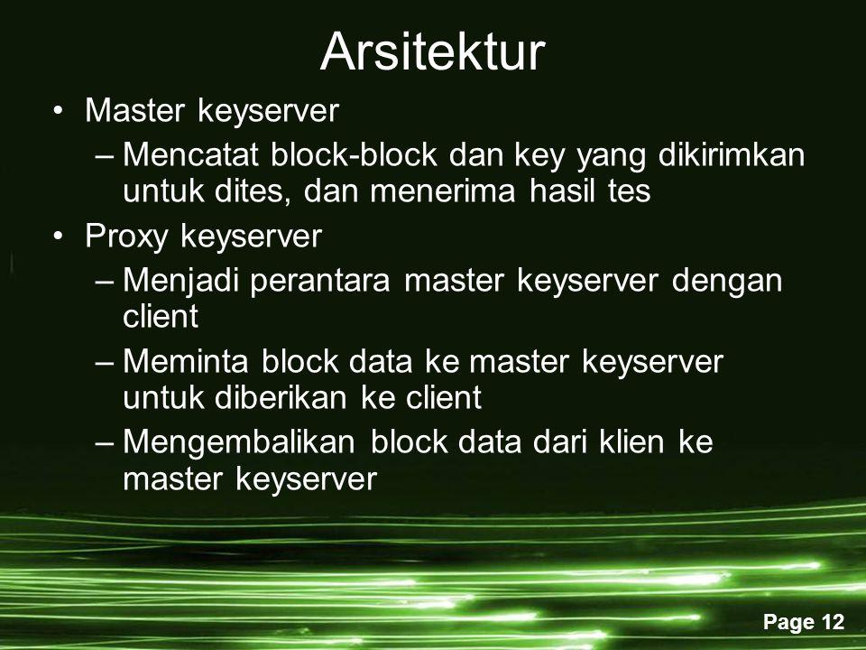 Page 12 Arsitektur Master keyserver –Mencatat block-block dan key yang dikirimkan untuk dites, dan menerima hasil tes Proxy keyserver –Menjadi perantara master keyserver dengan client –Meminta block data ke master keyserver untuk diberikan ke client –Mengembalikan block data dari klien ke master keyserver