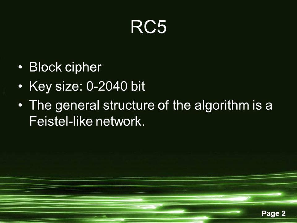 Page 2 RC5 Block cipher Key size: 0-2040 bit The general structure of the algorithm is a Feistel-like network.