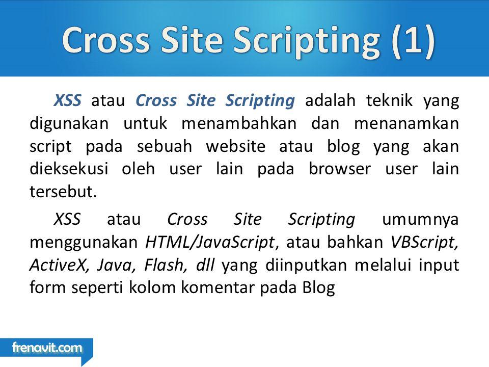 XSS atau Cross Site Scripting adalah teknik yang digunakan untuk menambahkan dan menanamkan script pada sebuah website atau blog yang akan dieksekusi oleh user lain pada browser user lain tersebut.