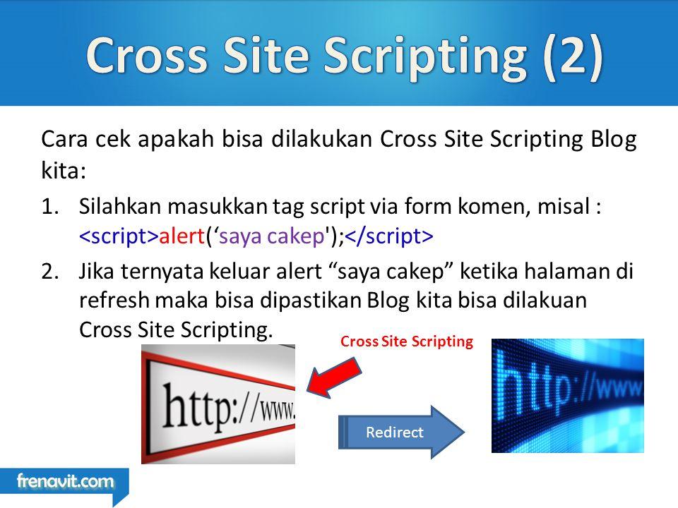 Cara cek apakah bisa dilakukan Cross Site Scripting Blog kita: 1.Silahkan masukkan tag script via form komen, misal : alert('saya cakep ); 2.Jika ternyata keluar alert saya cakep ketika halaman di refresh maka bisa dipastikan Blog kita bisa dilakuan Cross Site Scripting.