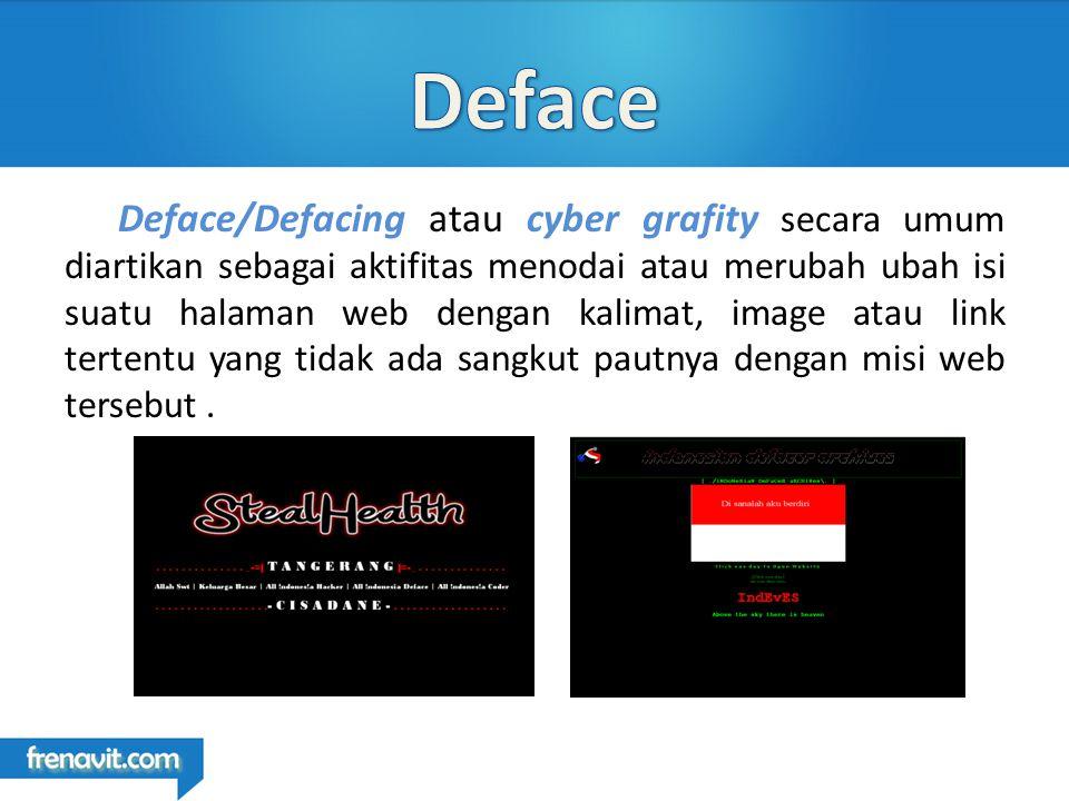 Deface/Defacing atau cyber grafity secara umum diartikan sebagai aktifitas menodai atau merubah ubah isi suatu halaman web dengan kalimat, image atau link tertentu yang tidak ada sangkut pautnya dengan misi web tersebut.