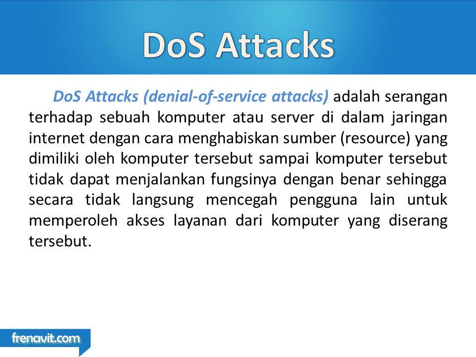 DoS Attacks (denial-of-service attacks) adalah serangan terhadap sebuah komputer atau server di dalam jaringan internet dengan cara menghabiskan sumber (resource) yang dimiliki oleh komputer tersebut sampai komputer tersebut tidak dapat menjalankan fungsinya dengan benar sehingga secara tidak langsung mencegah pengguna lain untuk memperoleh akses layanan dari komputer yang diserang tersebut.