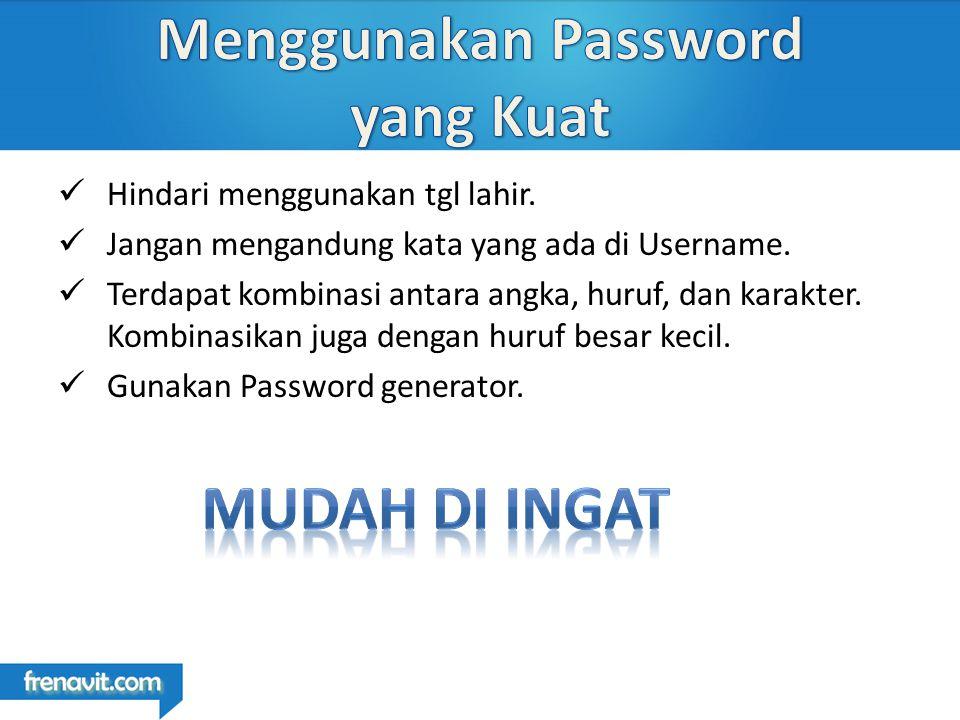 Hindari menggunakan tgl lahir. Jangan mengandung kata yang ada di Username.