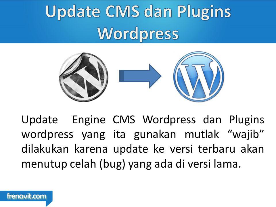 Update Engine CMS Wordpress dan Plugins wordpress yang ita gunakan mutlak wajib dilakukan karena update ke versi terbaru akan menutup celah (bug) yang ada di versi lama.