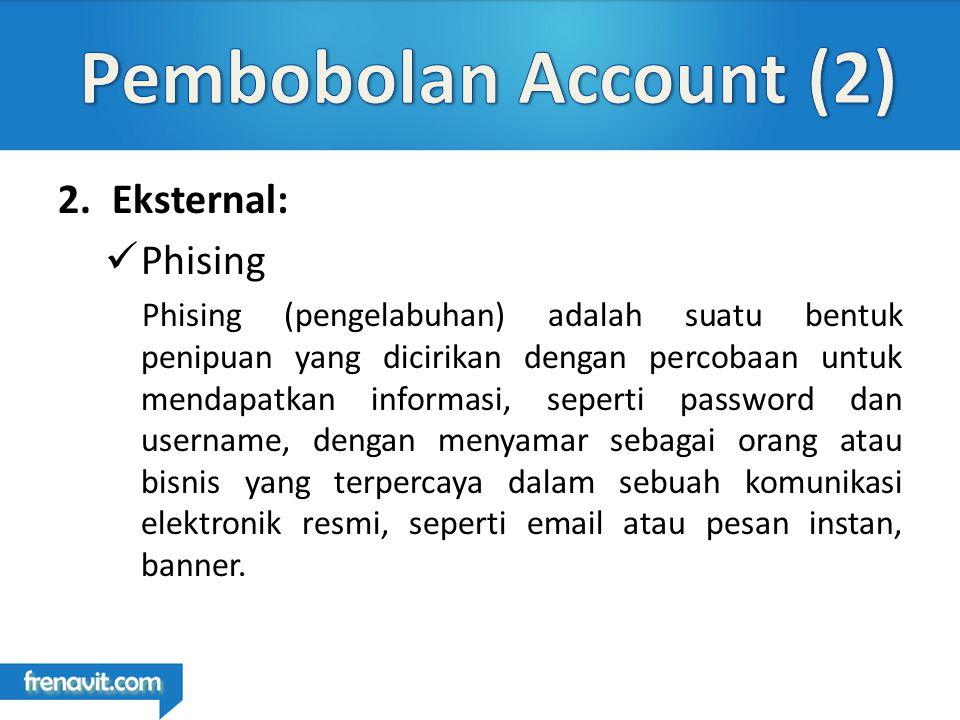 2.Eksternal: Phising Phising (pengelabuhan) adalah suatu bentuk penipuan yang dicirikan dengan percobaan untuk mendapatkan informasi, seperti password dan username, dengan menyamar sebagai orang atau bisnis yang terpercaya dalam sebuah komunikasi elektronik resmi, seperti email atau pesan instan, banner.