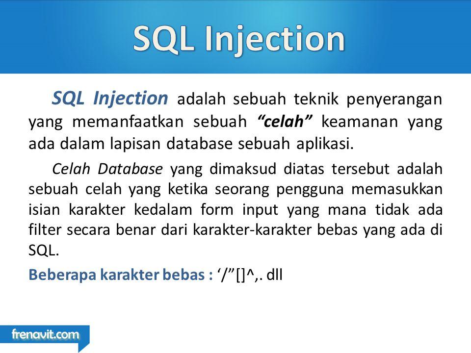 SQL Injection adalah sebuah teknik penyerangan yang memanfaatkan sebuah celah keamanan yang ada dalam lapisan database sebuah aplikasi.