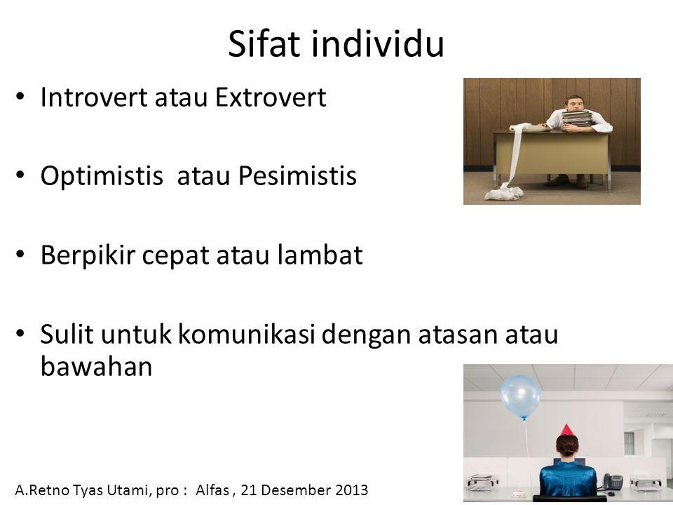 Sifat individu Introvert atau Extrovert Optimistis atau Pesimistis Berpikir cepat atau lambat Sulit untuk komunikasi dengan atasan atau bawahan A.Retno Tyas Utami, pro : Alfas, 21 Desember 2013