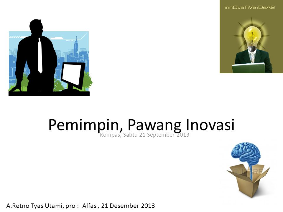 Pemimpin, Pawang Inovasi Kompas, Sabtu 21 September 2013 A.Retno Tyas Utami, pro : Alfas, 21 Desember 2013
