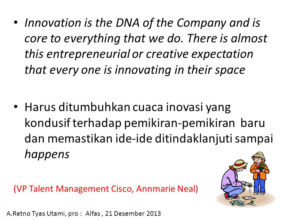 Innovation is the DNA of the Company and is core to everything that we do. There is almost this entrepreneurial or creative expectation that every one