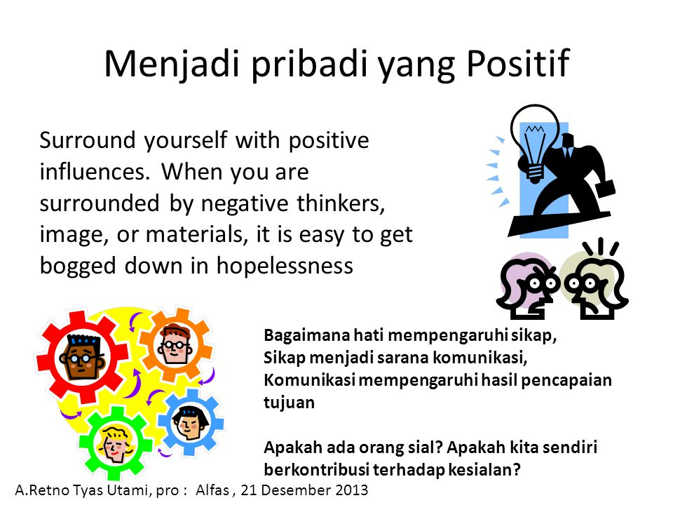 Menjadi pribadi yang Positif Surround yourself with positive influences. When you are surrounded by negative thinkers, image, or materials, it is easy